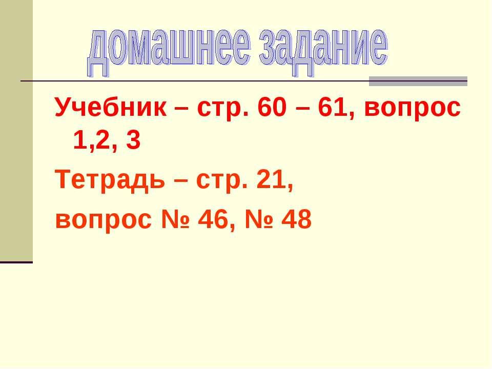 Учебник – стр. 60 – 61, вопрос 1,2, 3 Тетрадь – стр. 21, вопрос № 46, № 48