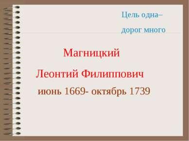 Цель одна– дорог много Магницкий Леонтий Филиппович июнь 1669- октябрь 1739
