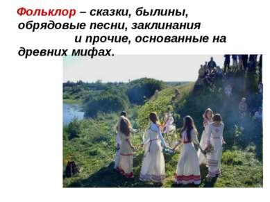 Фольклор – сказки, былины, обрядовые песни, заклинания и прочие, основанные н...