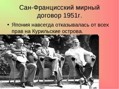 Сан-Францисский мирный договор 1951г. Япония навсегда отказывалась от всех пр...