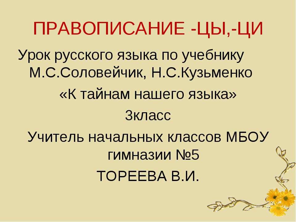 ПРАВОПИСАНИЕ -ЦЫ,-ЦИ Урок русского языка по учебнику М.С.Соловейчик, Н.С.Кузь...