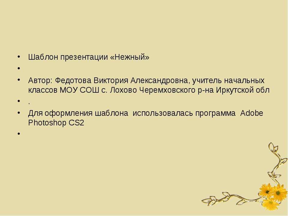 Шаблон презентации «Нежный»  Автор: Федотова Виктория Александровна, учитель...