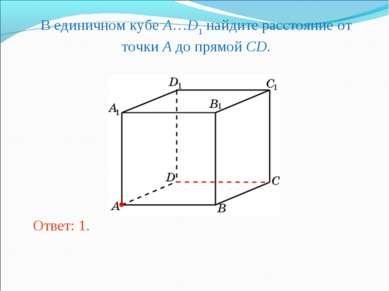 В единичном кубе A…D1 найдите расстояние от точки A до прямой CD. Ответ: 1.