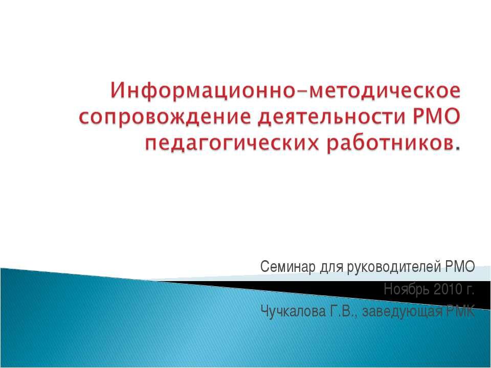 Семинар для руководителей РМО Ноябрь 2010 г. Чучкалова Г.В., заведующая РМК