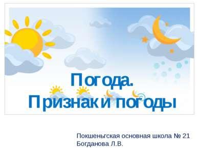 Погода. Признаки погоды Покшеньгская основная школа № 21 Богданова Л.В.