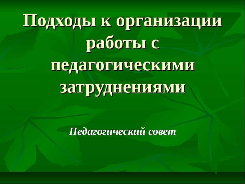 Подходы к организации работы с педагогическими затруднениями Педагогический с...