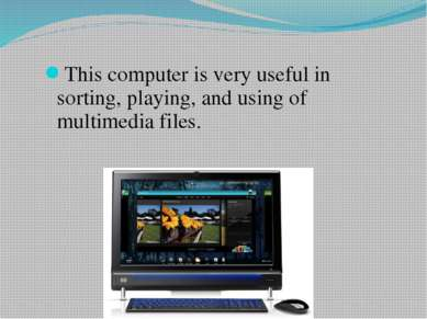 This computer is very useful in sorting, playing, and using of multimedia files.