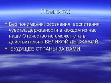 Помните: Без понимания, осознания, воспитания чувства державности в каждом из...