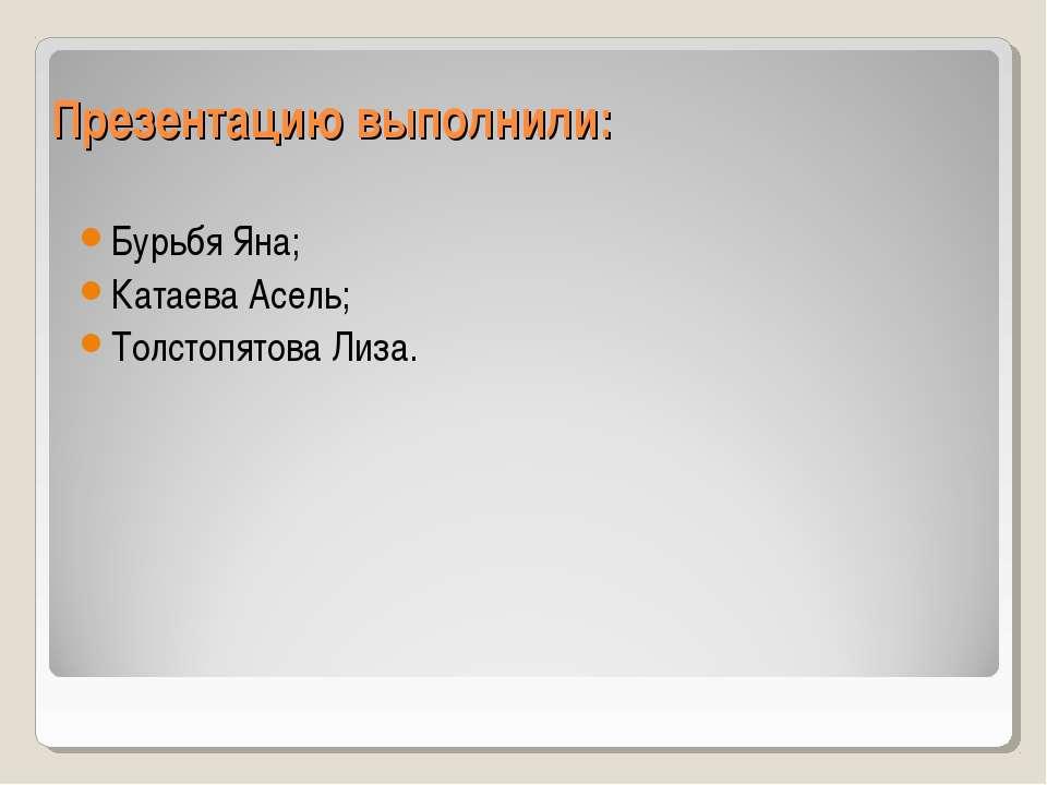 Презентацию выполнили: Бурьбя Яна; Катаева Асель; Толстопятова Лиза.