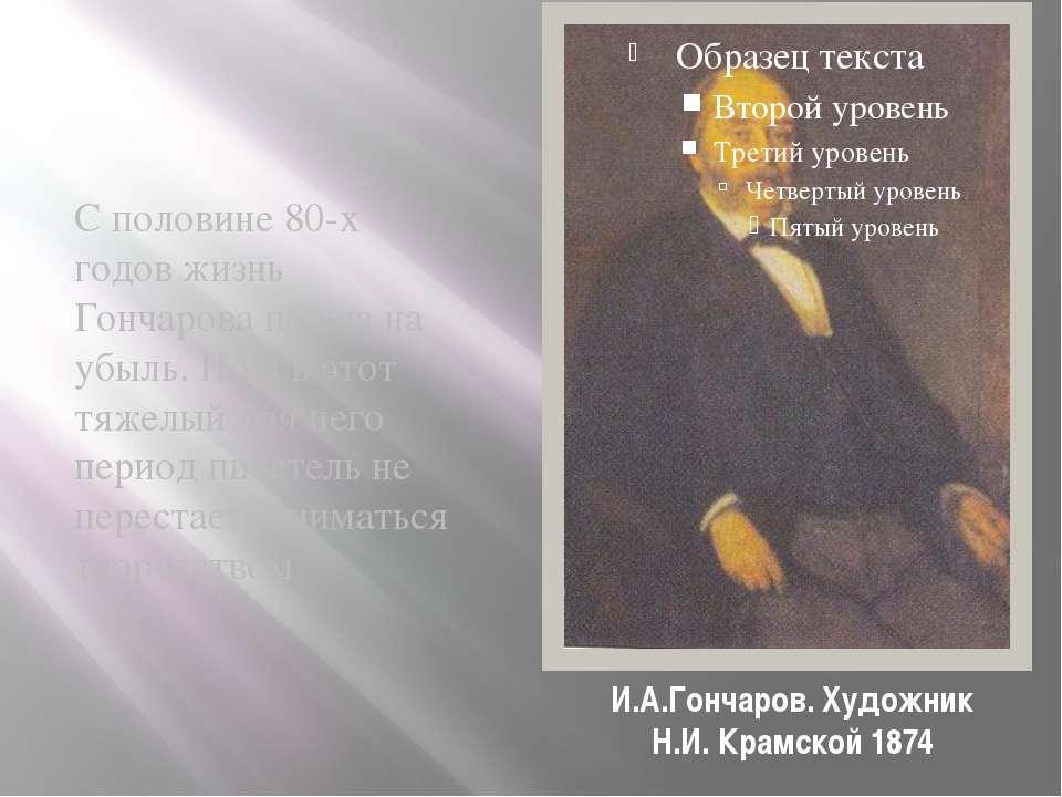 И.А.Гончаров. Художник Н.И. Крамской 1874 С половине 80-х годов жизнь Гончаро...