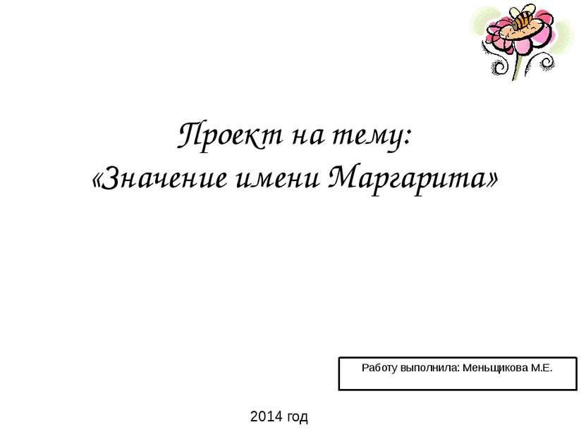 Проект на тему: «Значение имени Маргарита» Работу выполнила: Меньщикова М.Е. ...