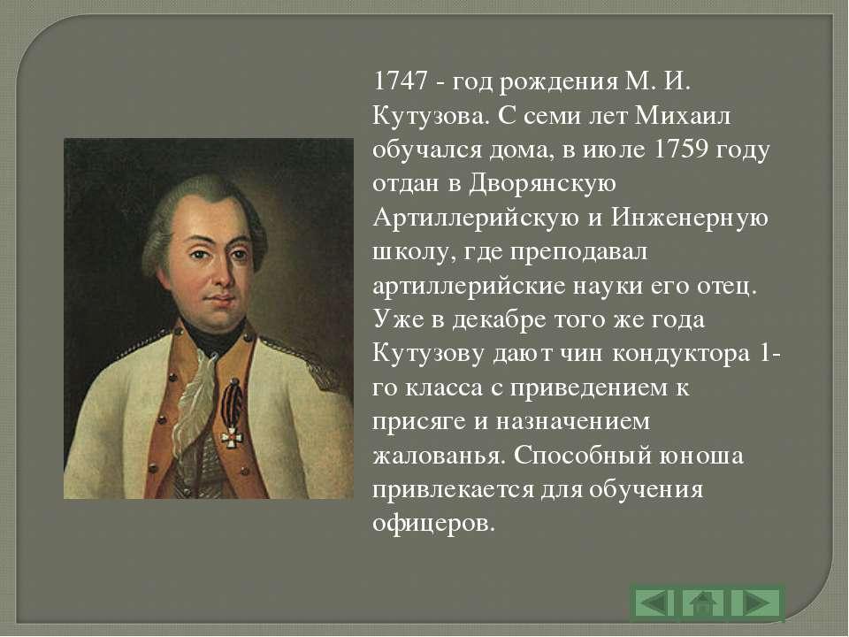 1747 - год рождения М. И. Кутузова. С семи лет Михаил обучался дома, в июле 1...