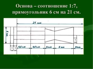 Основа – соотношение 1:7, прямоугольник 6 см на 21 см.