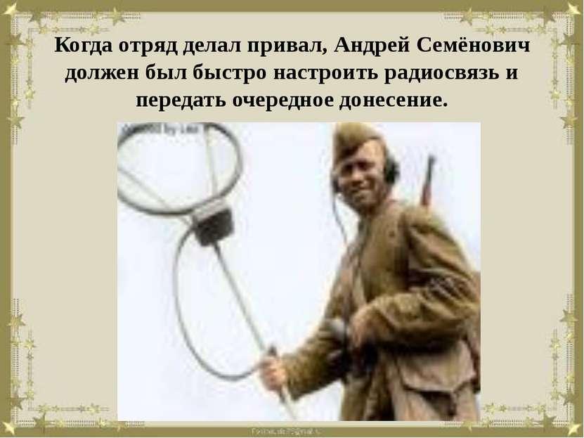 Когда отряд делал привал, Андрей Семёнович должен был быстро настроить радиос...