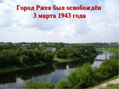 Город Ржев был освобождён 3 марта 1943 года