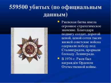 559500 убитых (по официальным данным) Ржевская битва имела огромное стратегич...