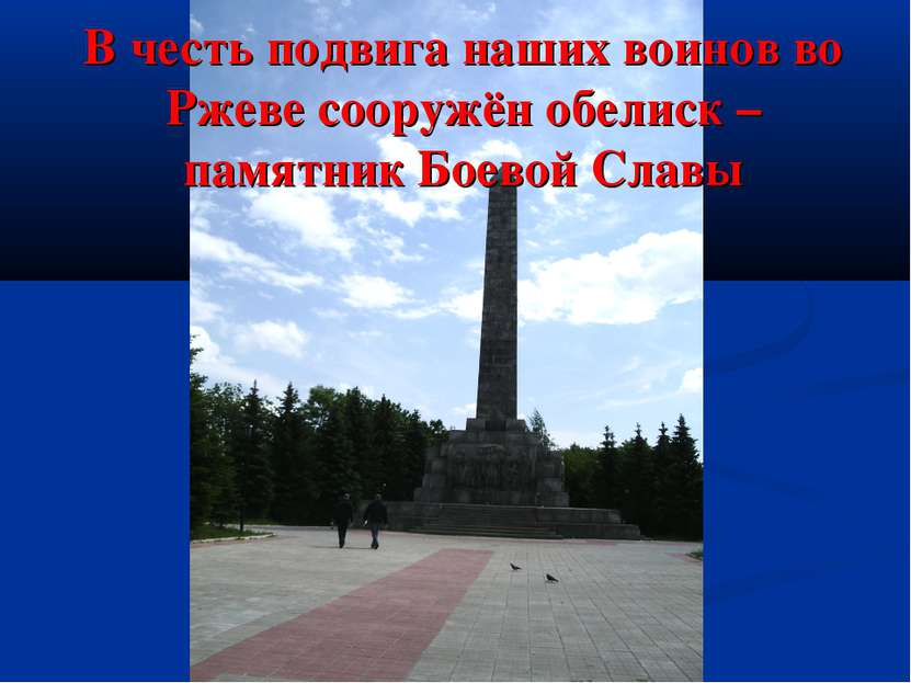 В честь подвига наших воинов во Ржеве сооружён обелиск – памятник Боевой Славы