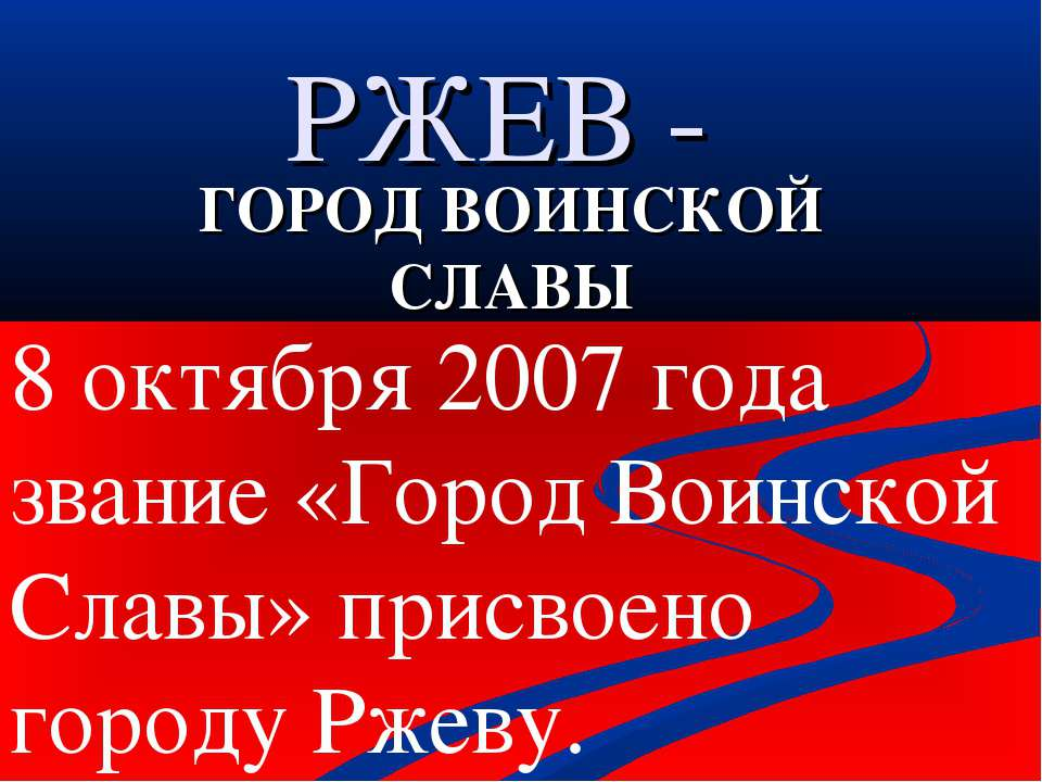 РЖЕВ - ГОРОД ВОИНСКОЙ СЛАВЫ 8 октября 2007 года звание «Город Воинской Славы»...