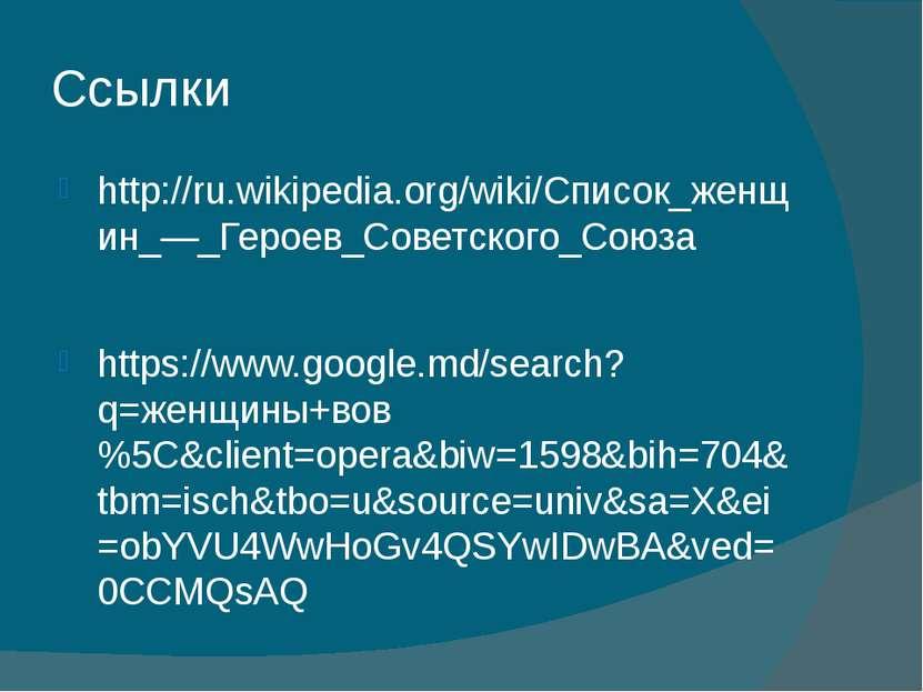 Ссылки http://ru.wikipedia.org/wiki/Список_женщин_—_Героев_Советского_Союза h...