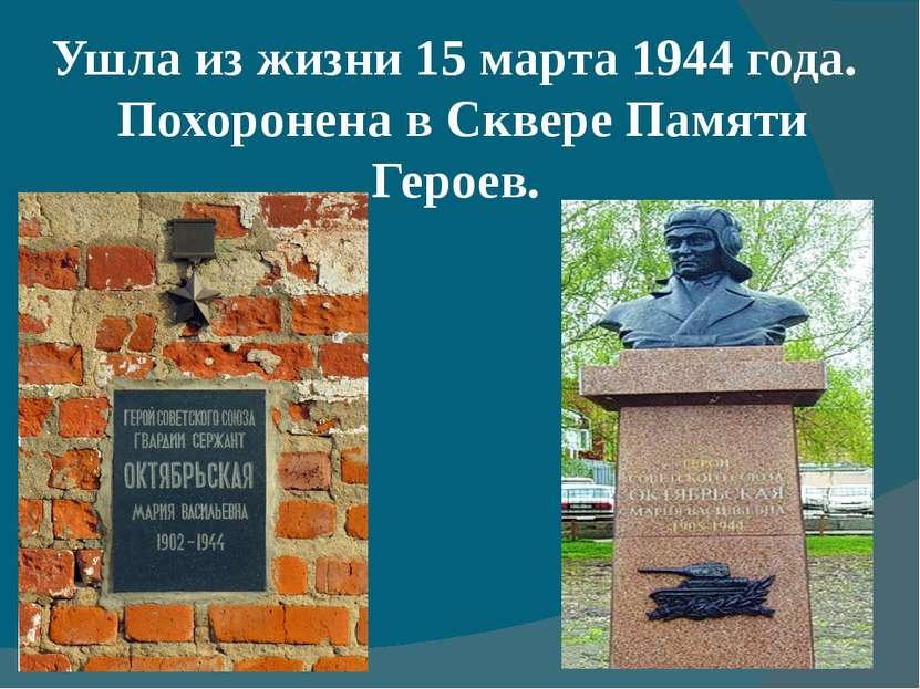Ушла из жизни 15 марта1944 года. Похоронена вСквере Памяти Героев.