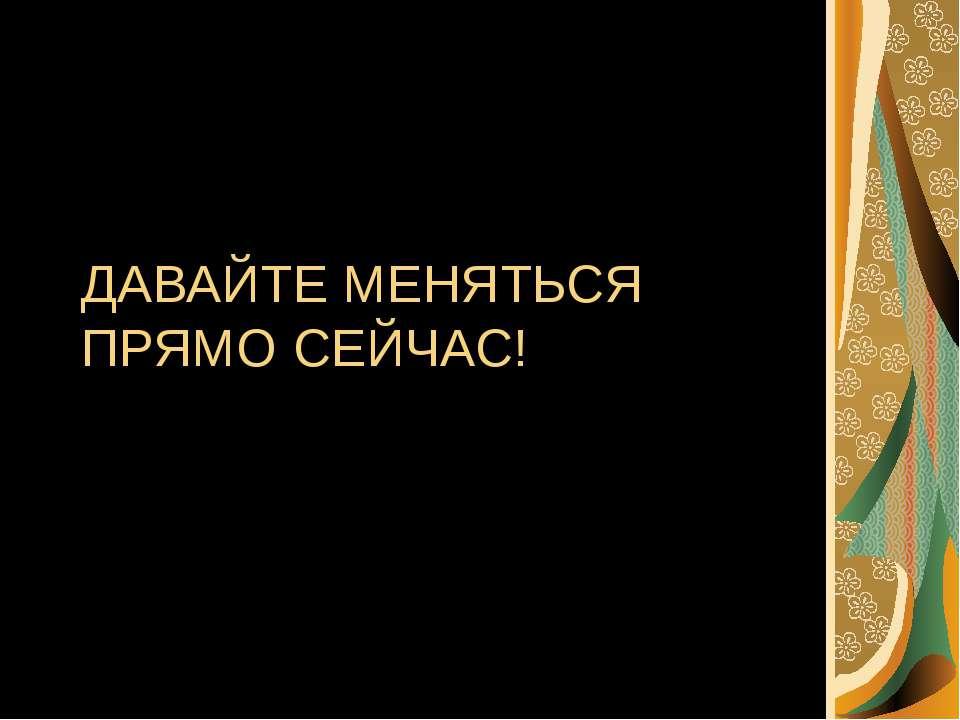 ДАВАЙТЕ МЕНЯТЬСЯ ПРЯМО СЕЙЧАС!