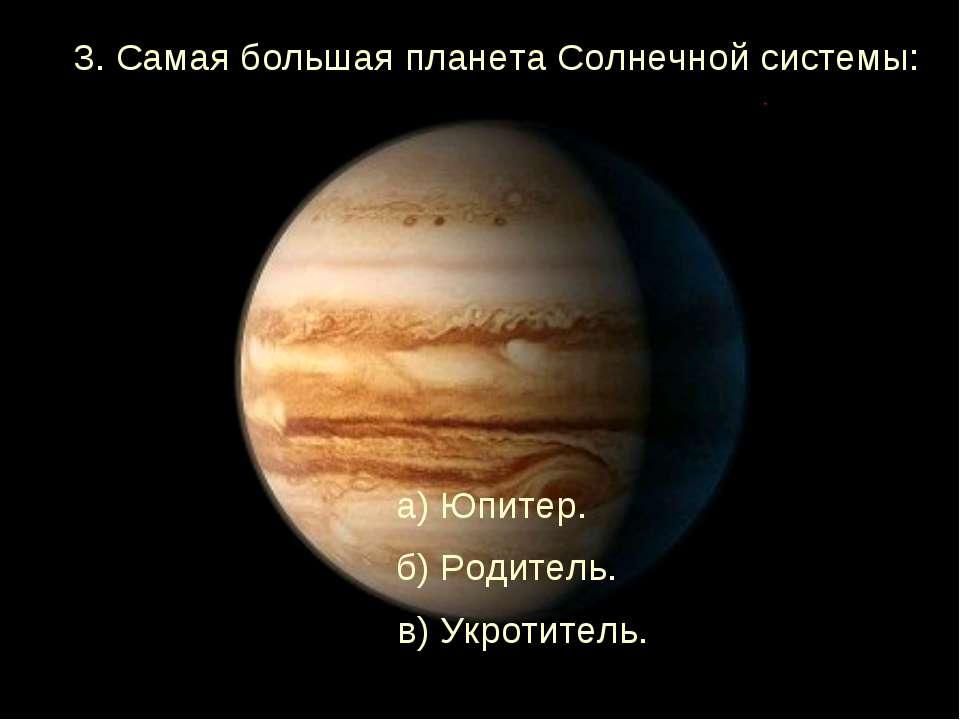 3. Самая большая планета Солнечной системы: а) Юпитер. б) Родитель. в) Укроти...