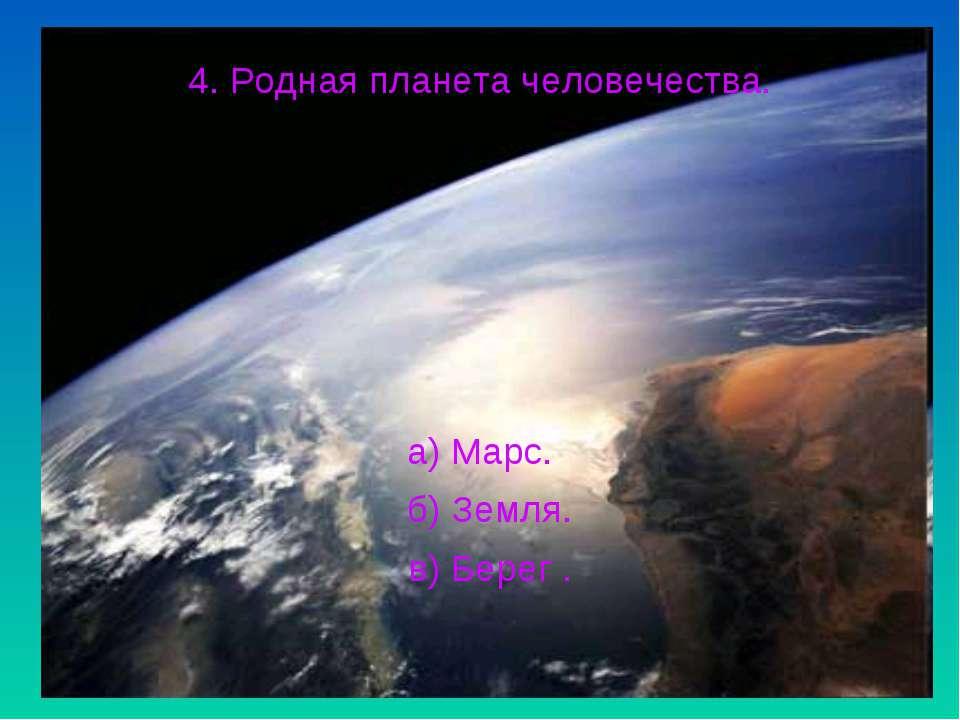 4. Родная планета человечества. а) Марс. б) Земля. в) Берег .