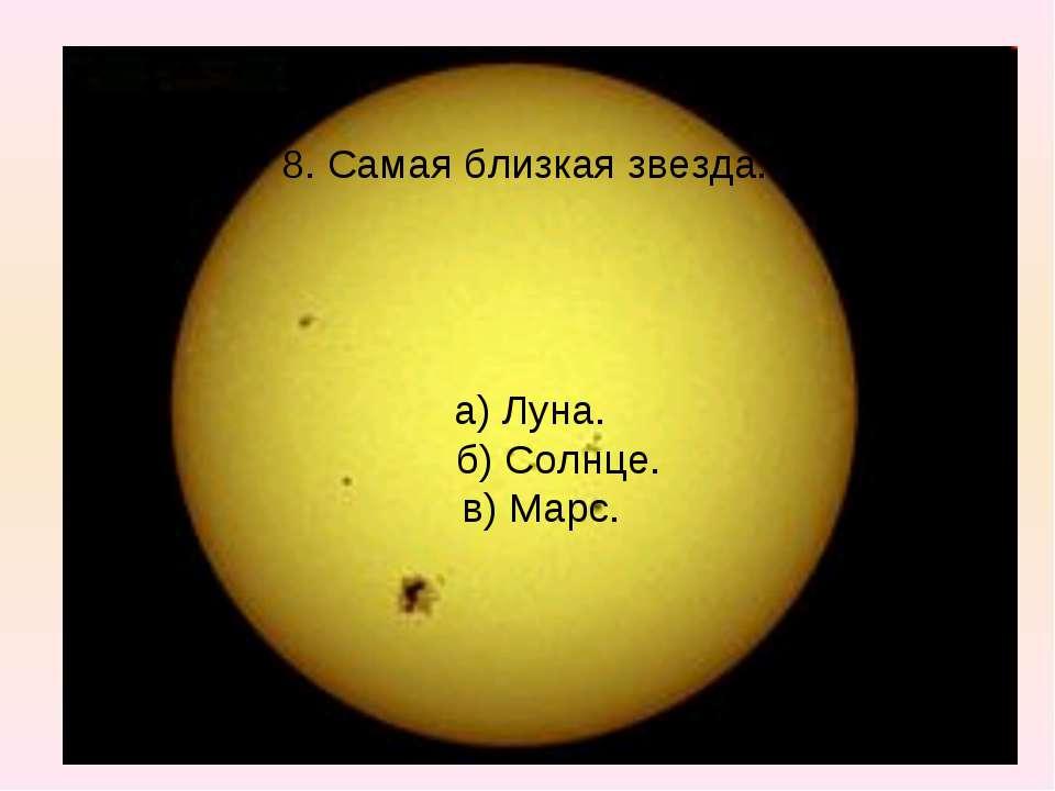 8. Самая близкая звезда. а) Луна. б) Солнце. в) Марс.