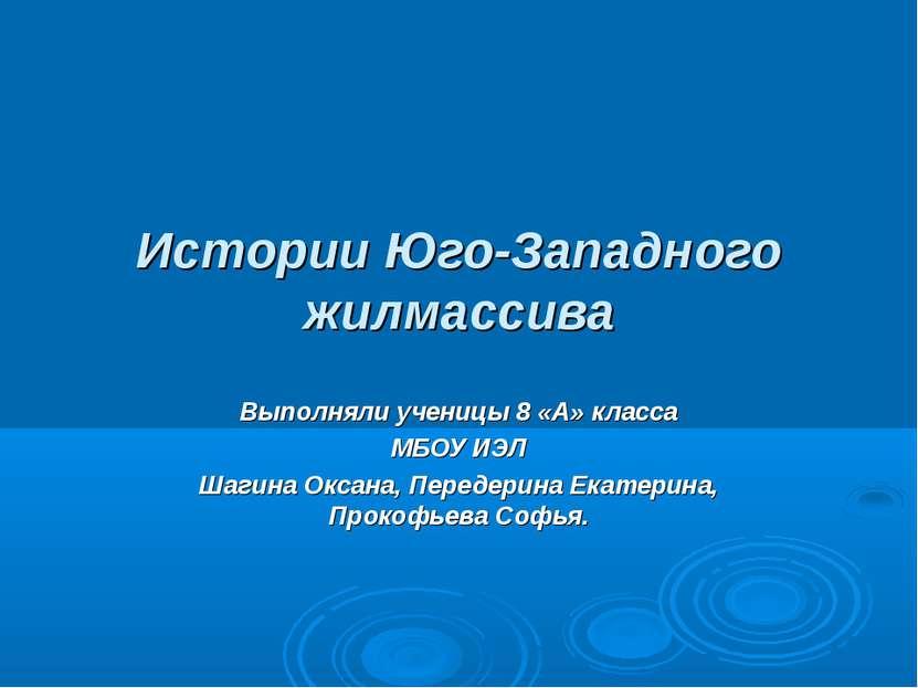 Истории Юго-Западного жилмассива Выполняли ученицы 8 «А» класса МБОУ ИЭЛ Шаги...