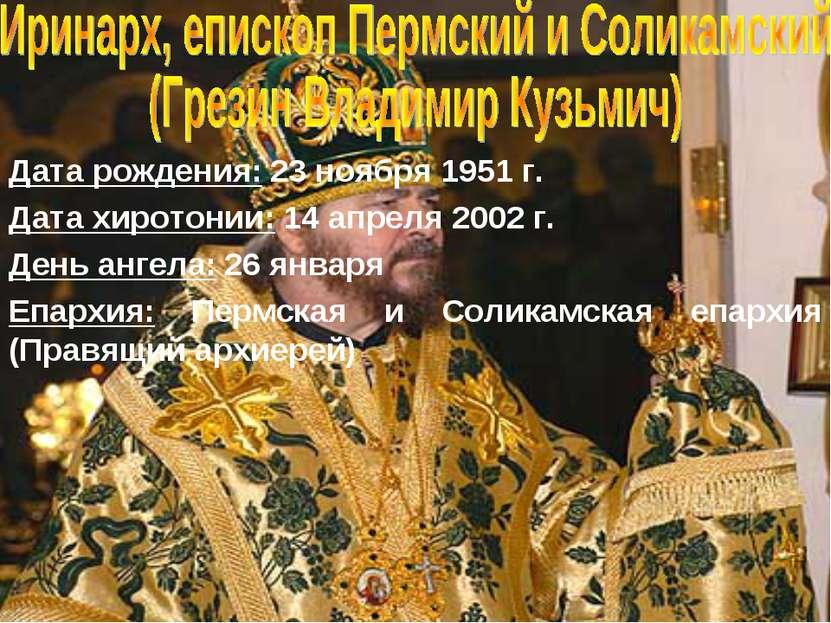 Дата рождения: 23 ноября 1951 г. Дата хиротонии: 14 апреля 2002 г. День ангел...