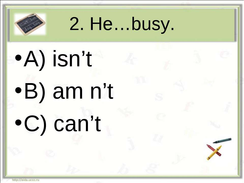 2. He…busy. A) isn't B) am n't C) can't