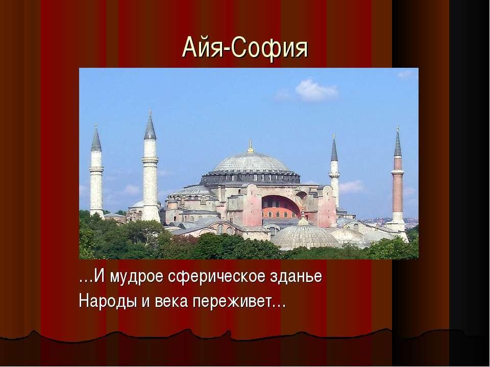 Айя-София …И мудрое сферическое зданье Народы и века переживет…