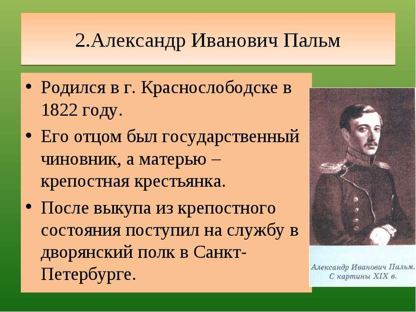 2.Александр Иванович Пальм Родился в г. Краснослободске в 1822 году. Его отцо...