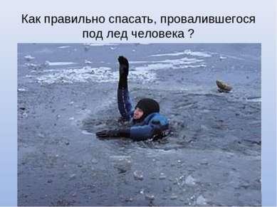 Как правильно спасать, провалившегося под лед человека ?