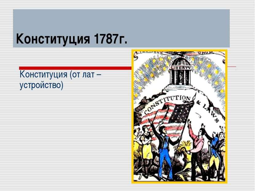 Конституция 1787г. Конституция (от лат – устройство)