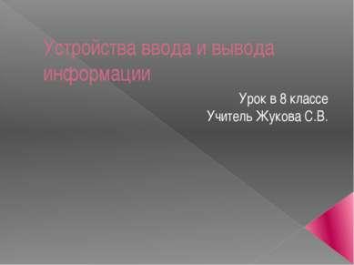 Устройства ввода и вывода информации Урок в 8 классе Учитель Жукова С.В.