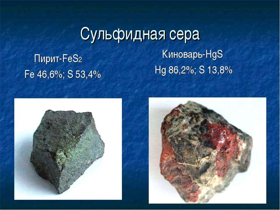 Сульфидная сера Пирит-FeS2 Fe 46,6%; S 53,4% Киноварь-HgS Hg 86,2%; S 13,8%