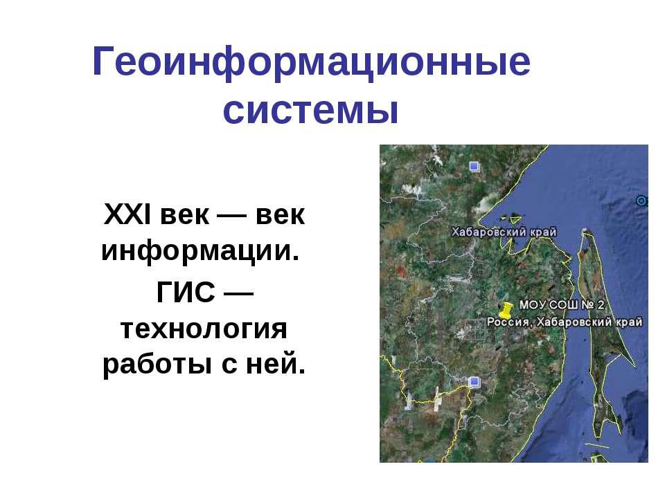 Геоинформационные системы ХХI век — век информации. ГИС — технология работы с...