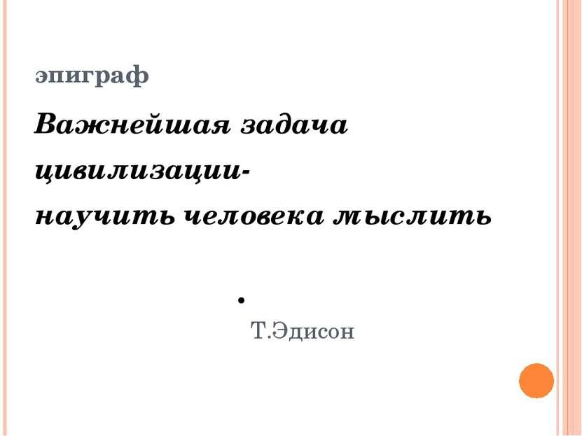 эпиграф Важнейшая задача цивилизации- научить человека мыслить Т.Эдисон