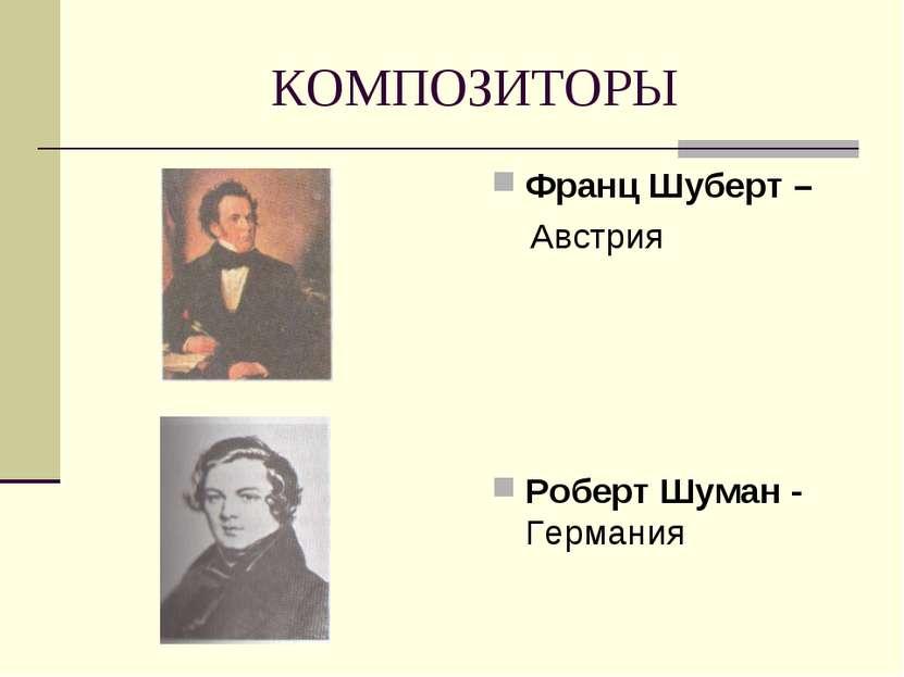 КОМПОЗИТОРЫ Франц Шуберт – Австрия Роберт Шуман - Германия