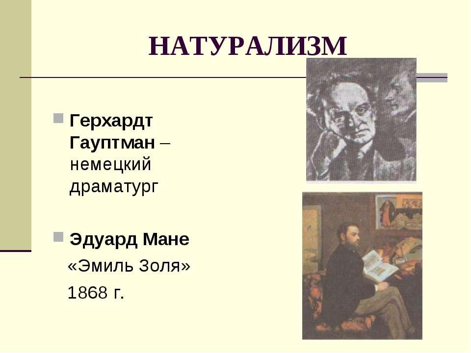 НАТУРАЛИЗМ Герхардт Гауптман – немецкий драматург Эдуард Мане «Эмиль Золя» 18...