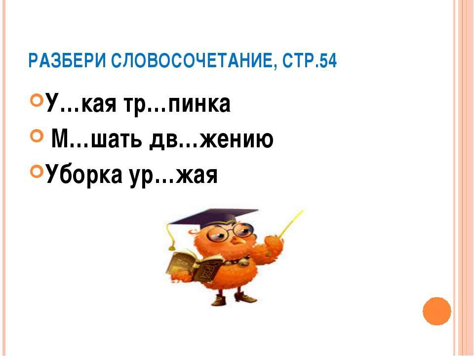 РАЗБЕРИ СЛОВОСОЧЕТАНИЕ, СТР.54 У…кая тр…пинка М…шать дв…жению Уборка ур…жая