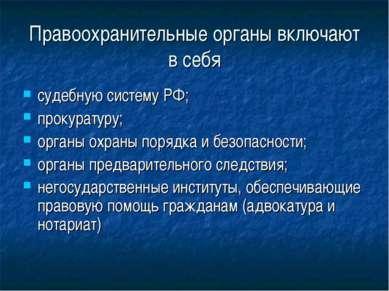Правоохранительные органы включают в себя судебную систему РФ; прокуратуру; о...