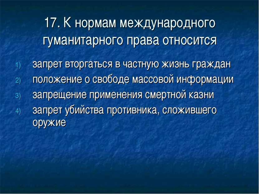 17. К нормам международного гуманитарного права относится запрет вторгаться в...