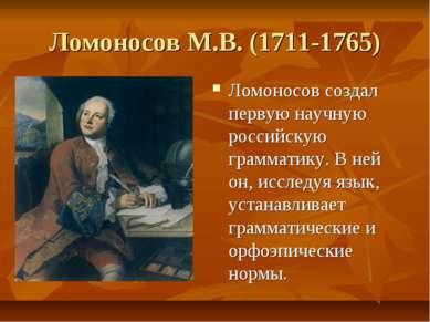 Ломоносов М.В. (1711-1765) Ломоносов создал первую научную российскую граммат...