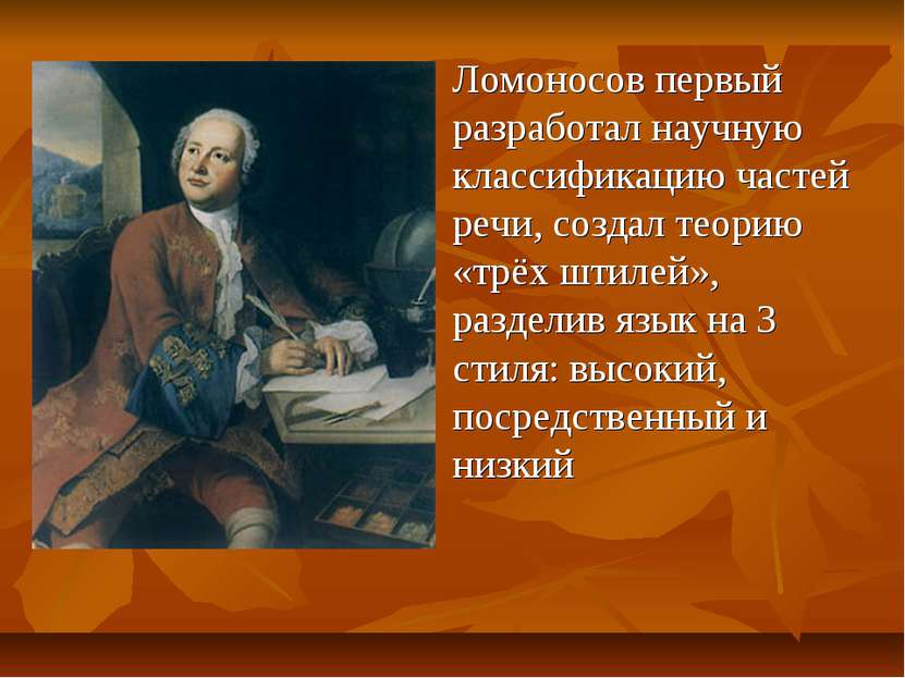 Ломоносов первый разработал научную классификацию частей речи, создал теорию ...
