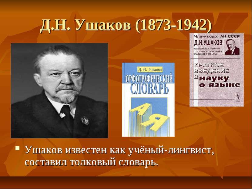 Д.Н. Ушаков (1873-1942) Ушаков известен как учёный-лингвист, составил толковы...