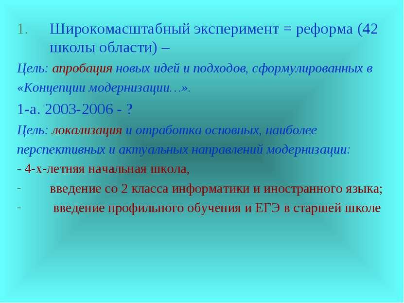 Широкомасштабный эксперимент = реформа (42 школы области) – Цель: апробация н...