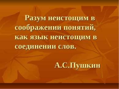 Разум неистощим в соображении понятий, как язык неистощим в соединении слов. ...