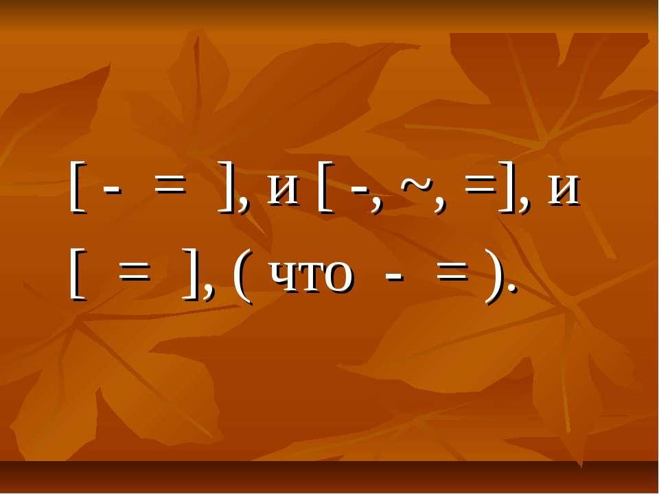 [ - = ], и [ -, ~, =], и [ = ], ( что - = ).